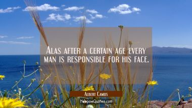 Alas after a certain age every man is responsible for his face. Albert Camus Quotes