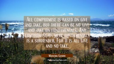 All compromise is based on give and take but there can be no give and take on fundamentals. Any com Mahatma Gandhi Quotes