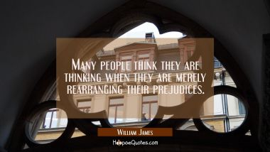 Many people think they are thinking when they are merely rearranging their prejudices.