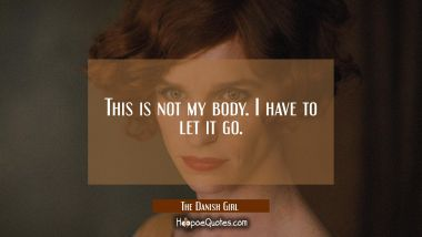 This is not my body. I have to let it go. Quotes