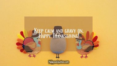 Keep calm and gravy on. Happy Thanksgiving! Thanksgiving Quotes