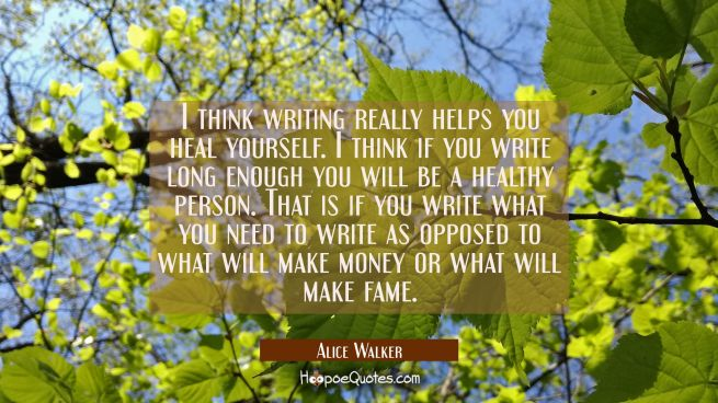 I think writing really helps you heal yourself. I think if you write long enough you will be a heal