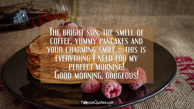 The bright sun, the smell of coffee, yummy pancakes and your charming smile – this is everything I need for my perfect morning! Good morning, gorgeous!