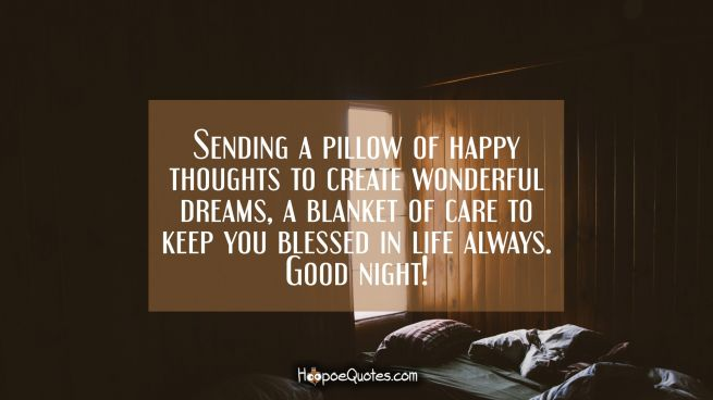 Sending a pillow of happy thoughts to create wonderful dreams, a blanket of care to keep you blessed in life always. Good night!