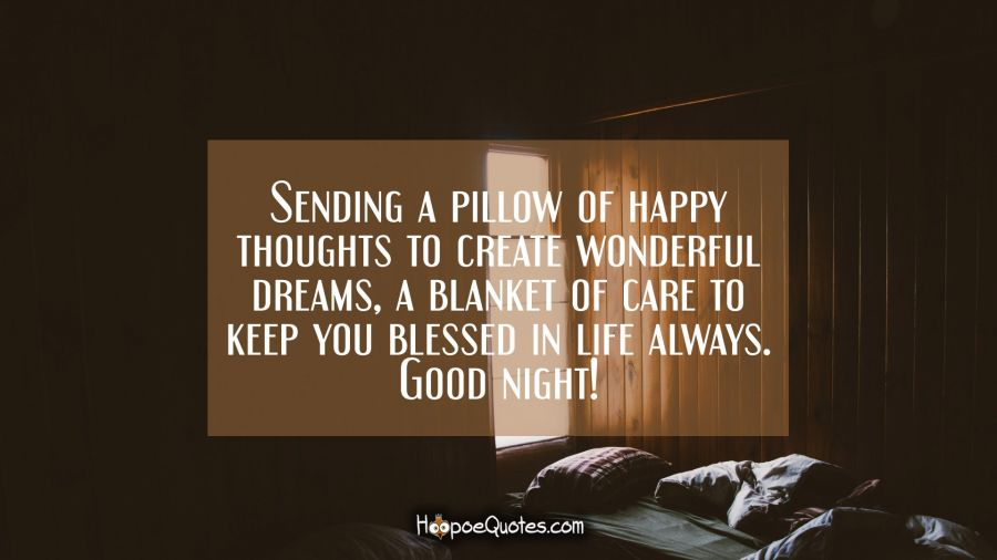 Sending a pillow of happy thoughts to create wonderful dreams, a blanket of care to keep you blessed in life always. Good night! Good Night Quotes