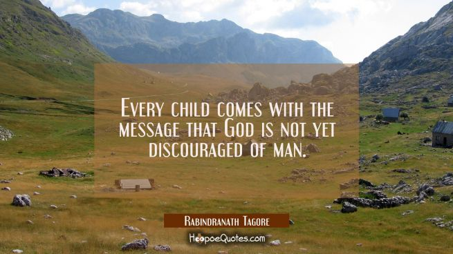 Every child comes with the message that God is not yet discouraged of man.
