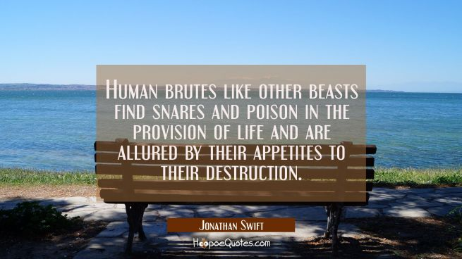 Human brutes like other beasts find snares and poison in the provision of life and are allured by t