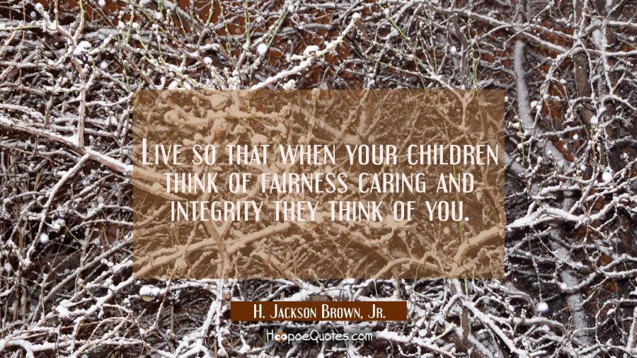 Live so that when your children think of fairness caring and integrity they think of you. H. Jackson Brown, Jr. Quotes