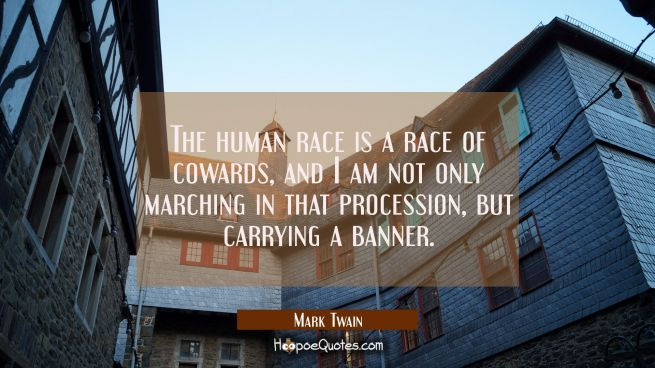 The human race is a race of cowards, and I am not only marching in that procession but carrying a b