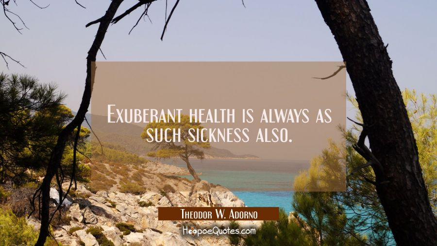 Exuberant health is always as such sickness also. Theodor W. Adorno Quotes