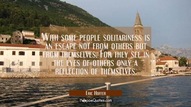 With some people solitariness is an escape not from others but from themselves. For they see in the