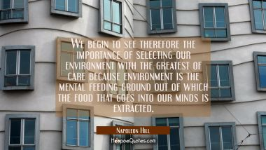 We begin to see therefore the importance of selecting our environment with the greatest of care bec Napoleon Hill Quotes