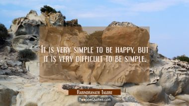 It is very simple to be happy, but it is very difficult to be simple. Rabindranath Tagore Quotes