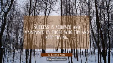 Success is achieved and maintained by those who try and keep trying.