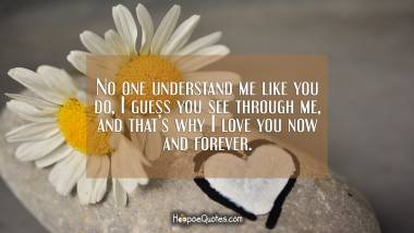 No one understand me like you do, I guess you see through me, and that's why I love you now and forever. I Love You Quotes