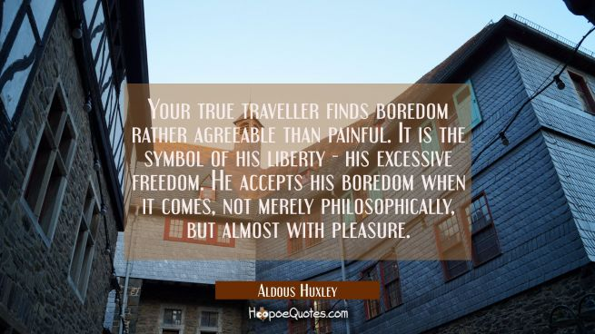 Your true traveller finds boredom rather agreeable than painful. It is the symbol of his liberty -