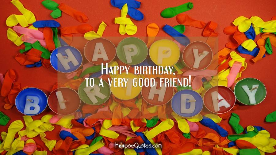 Happy Birthday, to a very good friend! Birthday Quotes