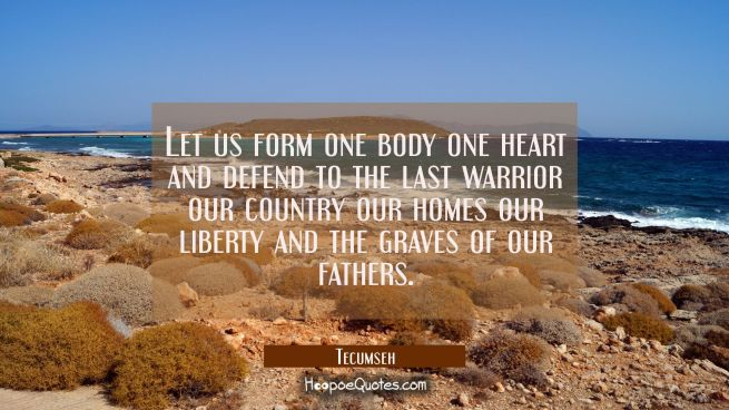 Let us form one body one heart and defend to the last warrior our country our homes our liberty and