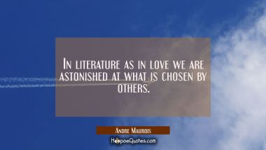 In literature as in love we are astonished at what is chosen by others.