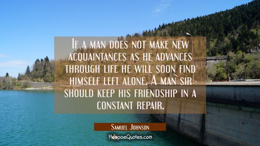 If a man does not make new acquaintances as he advances through life he will soon find himself left Samuel Johnson Quotes