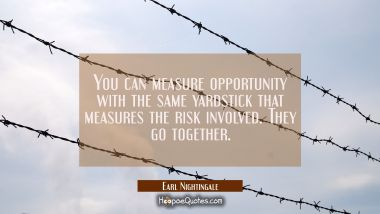 You can measure opportunity with the same yardstick that measures the risk involved. They go togeth