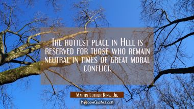 The hottest place in Hell is reserved for those who remain neutral in times of great moral conflict Martin Luther King, Jr. Quotes