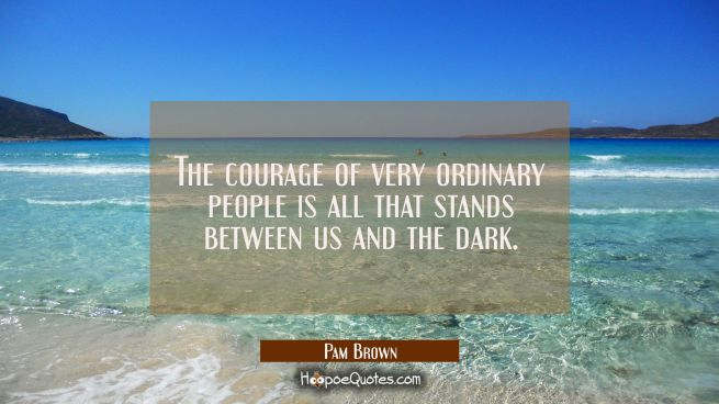 The courage of very ordinary people is all that stands between us and the dark.
