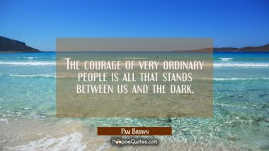 The courage of very ordinary people is all that stands between us and the dark. Pam Brown Quotes