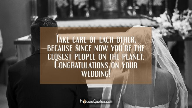 Take care of each other, because since now you're the closest people on the planet. Congratulations on your wedding!