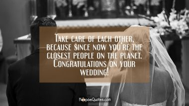 Take care of each other, because since now you're the closest people on the planet. Congratulations on your wedding! Wedding Quotes