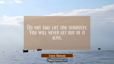 Do not take life too seriously. You will never get out of it alive. Elbert Hubbard Quotes
