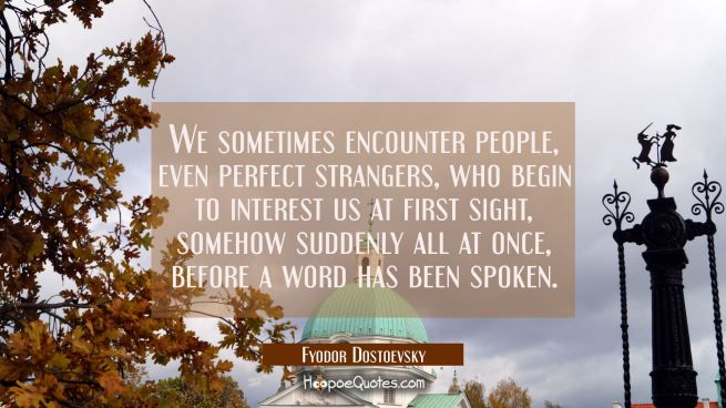 We sometimes encounter people even perfect strangers who begin to interest us at first sight someho