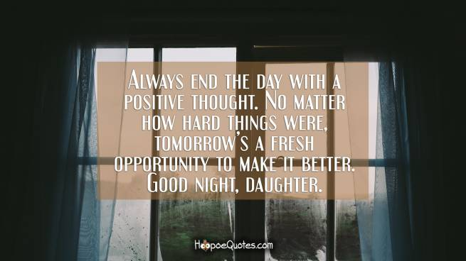 Always end the day with a positive thought. No matter how hard things were, tomorrow's a fresh opportunity to make it better. Good night, daughter.