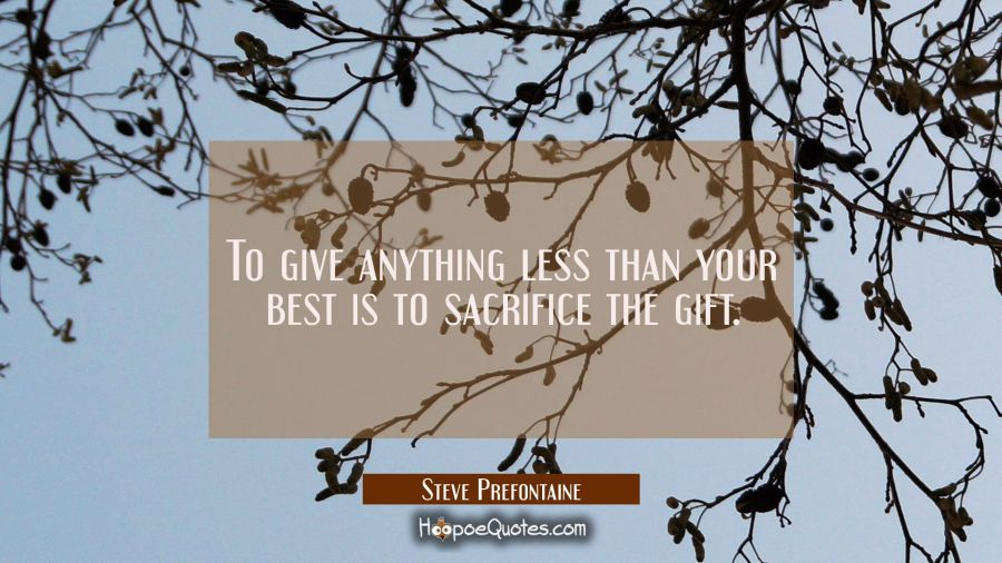 To give anything less than your best is to sacrifice the gift. Steve Prefontaine Quotes