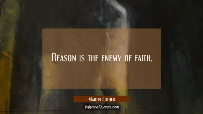 Reason is the enemy of faith.