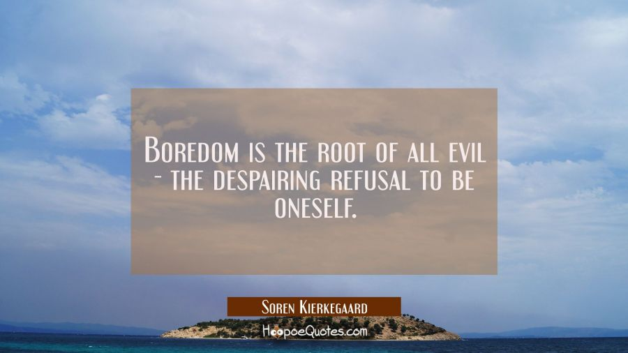 Boredom is the root of all evil - the despairing refusal to be oneself. Soren Kierkegaard Quotes