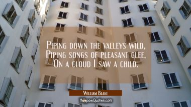 Piping down the valleys wild / Piping songs of pleasant glee / On a cloud I saw a child. William Blake Quotes