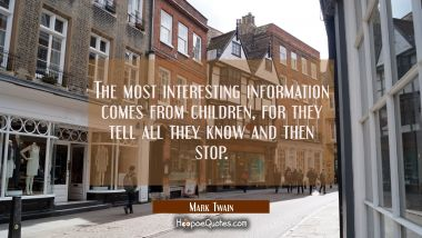 The most interesting information comes from children for they tell all they know and then stop. Mark Twain Quotes