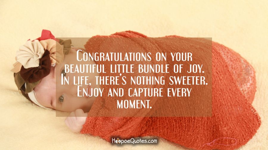 Congratulations on your beautiful, little bundle of joy. In life, there's nothing sweeter. Enjoy and capture every moment. New Baby Quotes