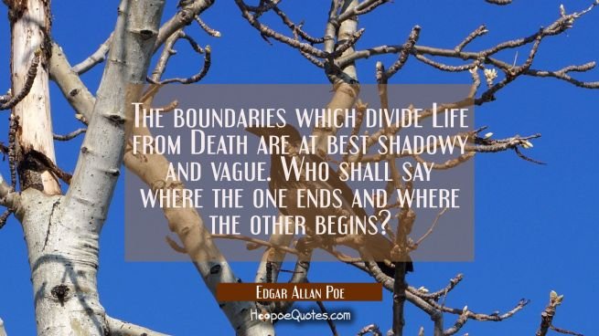 The boundaries which divide Life from Death are at best shadowy and vague. Who shall say where the