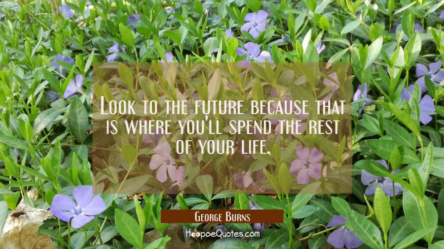 Look to the future because that is where you'll spend the rest of your life. George Burns Quotes