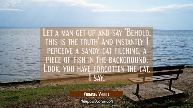 Let a man get up and say Behold this is the truth and instantly I perceive a sandy cat filching a p