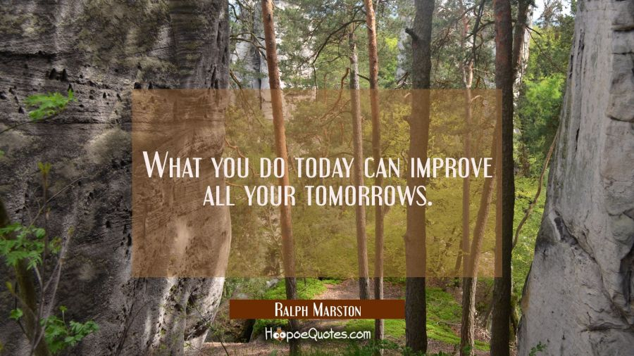 What you do today can improve all your tomorrows. Ralph Marston Quotes