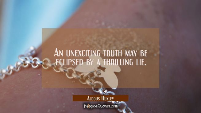 An unexciting truth may be eclipsed by a thrilling lie.