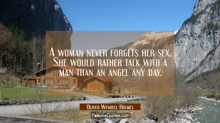 A woman never forgets her sex. She would rather talk with a man than an angel any day. Oliver Wendell Holmes Quotes