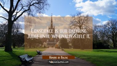 Conscience is our unerring judge until we finally stifle it. Honore de Balzac Quotes