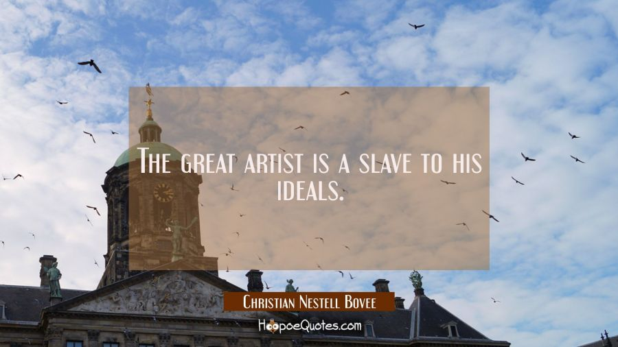 The great artist is a slave to his ideals. Christian Nestell Bovee Quotes