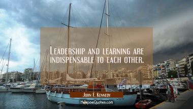Leadership and learning are indispensable to each other. John F. Kennedy Quotes