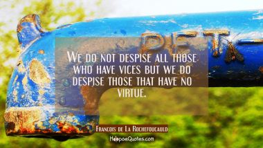 We do not despise all those who have vices but we do despise those that have no virtue.