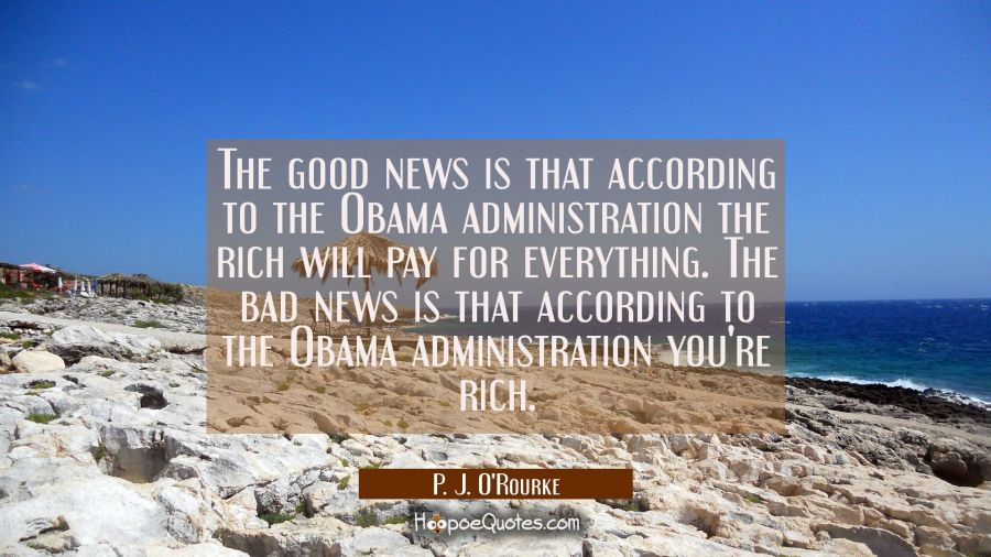 The good news is that according to the Obama administration the rich will pay for everything. The b P. J. O'Rourke Quotes